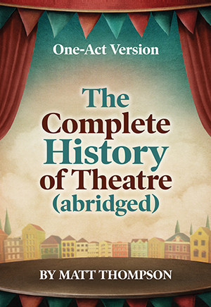 The Complete History of Theatre (abridged) (One-Act Version) (Digital Script)