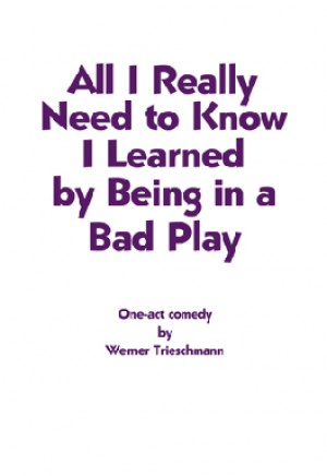 All I Really Need to Know I Learned by Being in a Bad Play - One Act