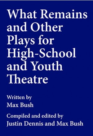 What Remains and Other Plays for High-School and Youth Theatre