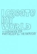 I Create My World (A Guidebook for Investigating the Everyday)