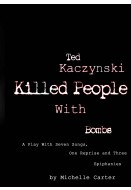 Ted Kaczynski Killed People With Bombs: A Play With Seven Songs, One Reprise and Three Epiphanies