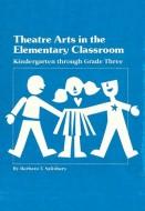 Theatre Arts in the Elementary Classroom: Kindergarten through Grade Three